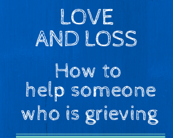 Love and Loss: How to help someone who is grieving